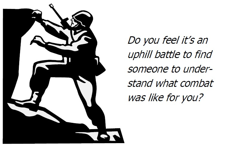 Do you feel it's an uphill battle to find someone to understand what combat was like for you?